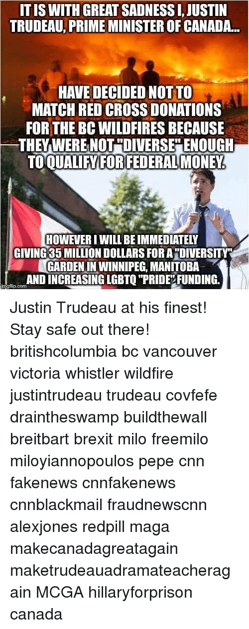 """Cnnblackmail: IT IS WITH GREAT SADNESS I, JUSTIN  TRUDEAU, PRIME MINISTER OF CANADA...  HAVE DECIDED NOT TO  MATCH RED CROSS DONATIONS  FOR THE BC WILDFIRES BECAUSE  THEYWERE NOT """"DIVERSEENOUGH  TO  QUALIFY FORFEDERAL MONEY  HOWEVER I WILL BE IMMEDIATELY  GIVING 35 MILLION DOLLARS FORA """"DIVERSITY  GARDEN IN WINNIPEG, MANITOBA  AND INCREASING LGBTO """"PRIDEVFUNDING  p.com Justin Trudeau at his finest! Stay safe out there! britishcolumbia bc vancouver victoria whistler wildfire justintrudeau trudeau covfefe draintheswamp buildthewall breitbart brexit milo freemilo miloyiannopoulos pepe cnn fakenews cnnfakenews cnnblackmail fraudnewscnn alexjones redpill maga makecanadagreatagain maketrudeauadramateacheragain MCGA hillaryforprison canada"""