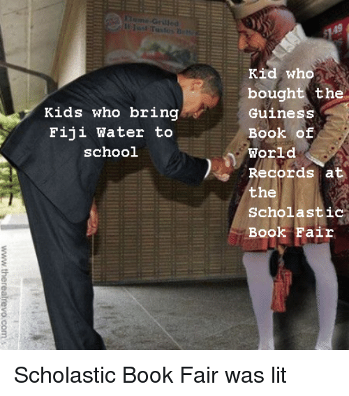 scholastic: It  Kid who  bought the  Guiness  Book of  World  Records at  the  Scholastic  Book Fair  Kids who bring  Fiji Water to  school Scholastic Book Fair was lit
