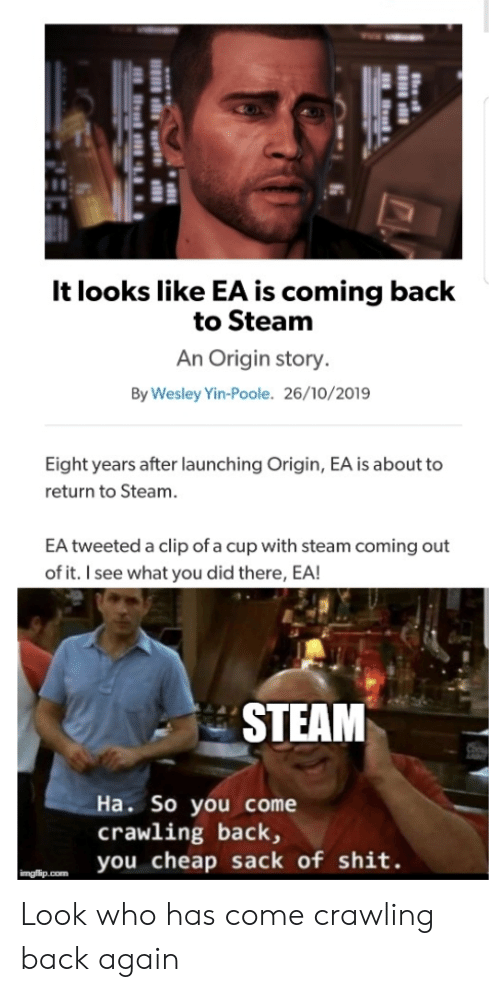 Coming Out: It looks like EA is coming back  to Steam  An Origin story.  By Wesley Yin-Poole. 26/10/2019  Eight years after launching Origin, EA is about to  return to Steam.  EA tweeted a clip of a cup with steam coming out  of it. I see what you did there, EA!  STEAM  Ha. So you come  crawling back,  you cheap sack of shit.  imgflip.com Look who has come crawling back again