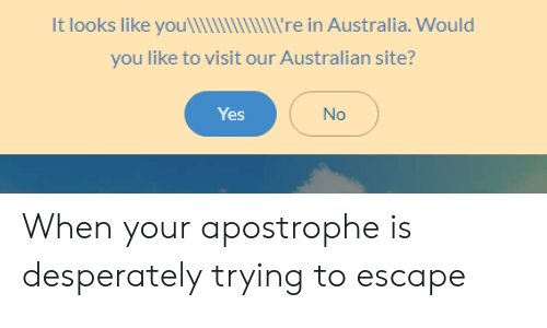 Australia, Australian, and Yes: It looks like you  re in Australia. Would  you like to visit our Australian site?  Yes  No When your apostrophe is desperately trying to escape