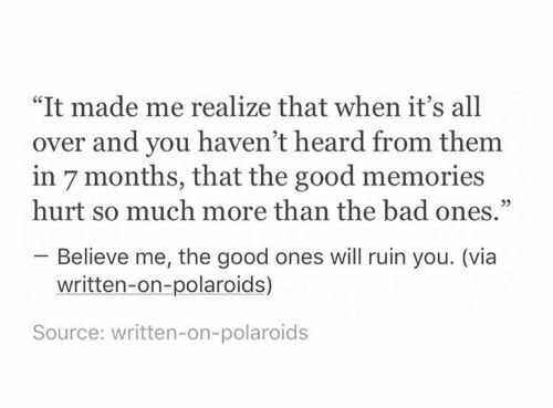 "Believe Me: ""It made me realize that when it's all  over and you haven't heard from them  in 7 months, that the good memories  hurt so much more than the bad ones.""  Believe me, the good ones will ruin you. (via  written-on-polaroids)  Source: written-on-polaroids"