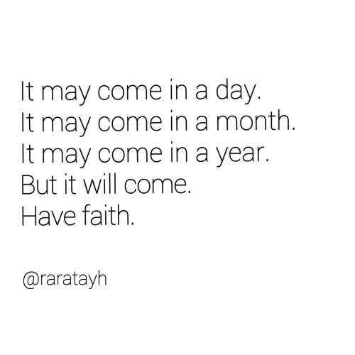 May Come: It may come in a day.  It may come in a month  It may come in a year.  But it will come  Have faith  @raratayh
