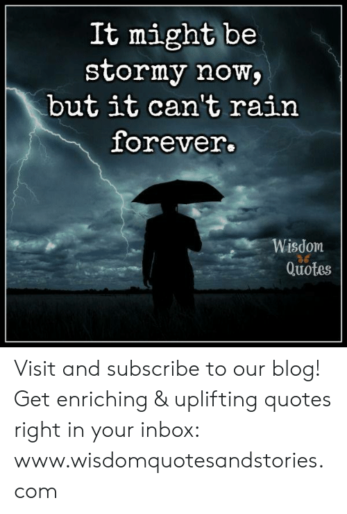 Uplifting Quotes: It might be  stormy now  but it can't rain  forever.  Wisdom  Quotes Visit and subscribe to our blog! Get enriching & uplifting quotes right in your inbox: www.wisdomquotesandstories.com
