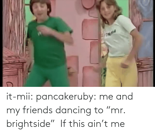"Mr: it-mii: pancakeruby:  me and my friends dancing to ""mr. brightside""   If this ain't me"