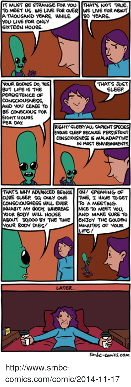Smbc Comic: IT MUST BE  STRANGE FOR YOU  THAT'S NOT TRUE.  TO MEET US. WE uve FOR ONERTWE LIVE FOR ABOUT  ATHOUSAND YEARS WHILE.  30 YEARS  MOU uvE FOR ONLY  SNXTEEN HOURS  THATS UST  YOUR BODMES Do,  YES  SLEEP  BUT LIFE IS THE  PERSISTENCE OF  CONSCIOUSNESS,  AND YOU CEASE TO  BE CONSCOUS FOR  EIGHT HOURS  PER DA.  RIGHT SLEEP!AUL SAPIENT SPECIES  EVOLVE SLEEP BECAUSE PERSISTENT  CONSCIOUSNESS IS MALADAPTIVE  IN MOST ENWRONMENT  THATS WHY ADVANCED BEINGS  OH! SPEAKING OF  CURE SLEEP Sa ONLY ONE  nME, I HAVE TO GET  CONSCIOUSNESS WMuLENER  A MEETING.  INHABIT MY BODY WHEREAS  NICE To MEET YOU,  YOUR BODY WILL HOUSE  MAKE SURE TO  ABOUT 30Woooo BY THE TiME  oy THE GOLDEN  YOUR BODY DIES!  MINUTES OF YOUR  LIFE!  LATER.  Sonic-comics.com http://www.smbc-comics.com/comic/2014-11-17