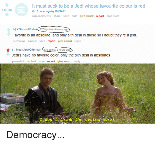 Jedi, Sith, and Democracy: It must suck to be a Jedi whose favourite colour is red  16.9k  7 hours ago by Ruphia1  525 comments share save hide give award report crosspost  I-] XGhostofYodaX 3708 points 4 hours ago  Favorite is an absolute, and only sith deal in those so i doubt they're a jedi.  permalink embed save report give award reply  HughJackOfferman 75 points 5 hours ago  Jedi's have no favorite color, only the sith deal in absolutes  permalink embed save report give award reply  T dont think tfe system vorks Democracy...