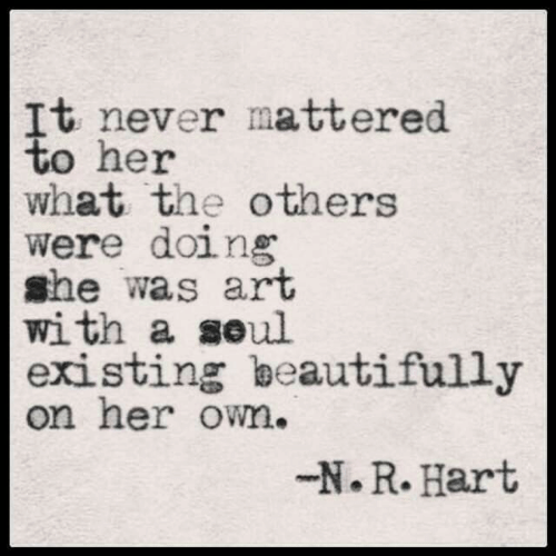 the others: It never mattered  to her  what the others  were doing  she was art  with a seul  existing beautifully  on her own.  -N.R. Hart
