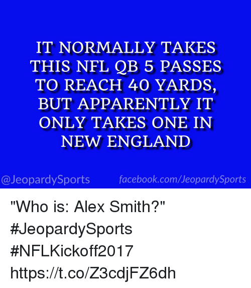 "Onee: IT NORMALLY TAKES  THIS NFL QB 5 PASSES  TO REACH 40 YARDS,  BUT APPARENTLY IT  ONLY TAKES ONE IN  NEW ENGLAND  @JeopardySports facebook.com/JeopardySports ""Who is: Alex Smith?"" #JeopardySports #NFLKickoff2017 https://t.co/Z3cdjFZ6dh"