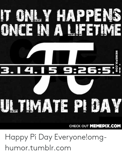 Happens Once: IT ONLY HAPPENS  ONCE IN A LIFETIME  3.14.15 9:26:5:  ULTIMATE PI DAY  CHECK OUT MEMEPIX.COM  MEMEPIX.COM Happy Pi Day Everyone!omg-humor.tumblr.com