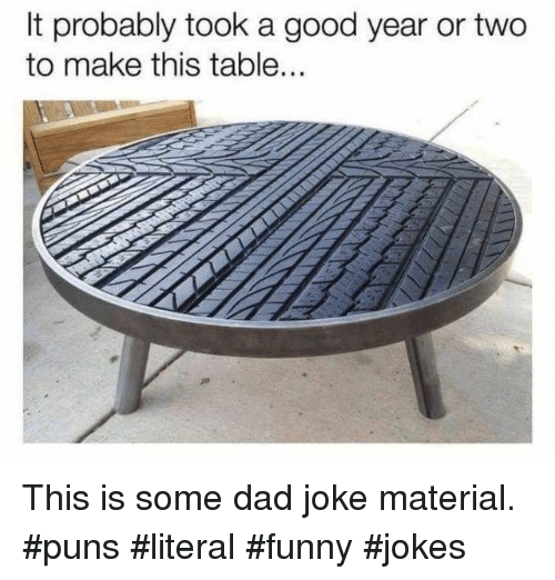 funny jokes: It probably took a good year or two  to make this table.  RE This is some dad joke material. #puns #literal #funny #jokes
