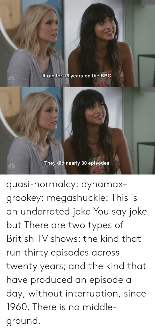 Types Of: It ran for 16 years on the BBC  NBC   They did nearly 30 episodes  NBC quasi-normalcy:  dynamax–grookey:  megashuckle: This is an underrated joke You say joke but    There are two types of British TV shows: the kind that run thirty episodes across twenty years; and the kind that have produced an episode a day, without interruption, since 1960. There is no middle-ground.