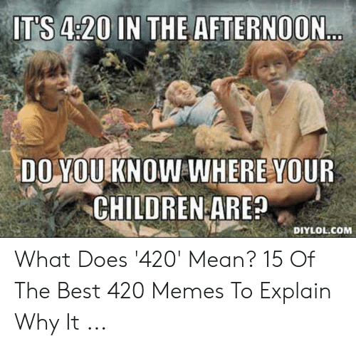 420 Mean: IT S 4:20 INTHE AFTERN0ON  DO YOUKNOW WHERE YOUR  CHILDREN ARE?  DIYLOL.COM What Does '420' Mean? 15 Of The Best 420 Memes To Explain Why It ...