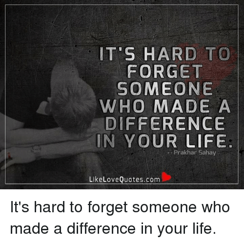 It S Hard To Forget Someone Who Made A Difference In Your Life