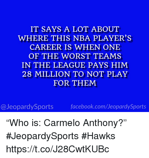 "Carmelo Anthony, Nba, and Sports: IT SAYS A LOT ABOUT  WHERE THIS NBA PLAYER'S  CAREER IS WHEN ONE  OF THE WORST TEAMS  IN THE LEAGUE PAYS HIM  28 MILLION TO NOT PLAY  FOR THEM  @JeopardySportsfacebook.com/JeopardySports ""Who is: Carmelo Anthony?"" #JeopardySports #Hawks https://t.co/J28CwtKUBc"