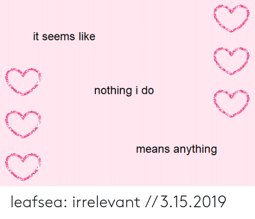 Tumblr, Blog, and Com: it seems like  nothing i do  means anything leafsea:  irrelevant // 3.15.2019