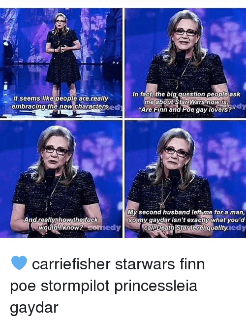 """embracer: It seems like people are really.  embracing the new characters.  And really how the fuck  would know? Anne  In fact the big question people ask  me about Star Wars now is  """"Are Finn and Poe gay lovers?""""  ay  My second husband left me for a man,  so my gaydar isn't exactly what you'd  caDDeath level quality.  edy 💙 carriefisher starwars finn poe stormpilot princessleia gaydar"""