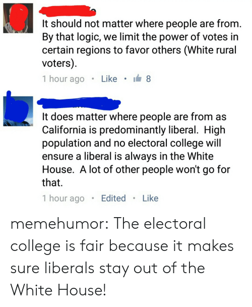 College, Logic, and Tumblr: It should not matter where people are from  By that logic, we limit the power of votes in  certain regions to favor others (White rural  voters)  1 hour ago . Like .  It does matter where people are from as  California is predominantly liberal. High  population and no electoral college wil  ensure a liberal is always in the White  House. A lot of other people won't go for  that  1 hour agoEdited. Like memehumor:  The electoral college is fair because it makes sure liberals stay out of the White House!