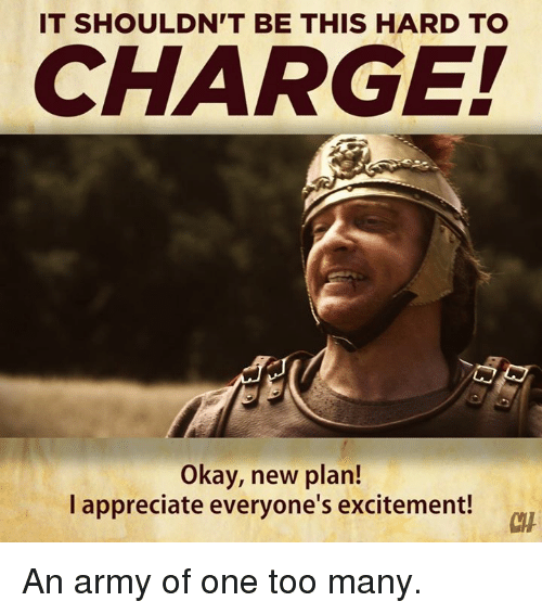 Memes, Army, and Appreciate: IT SHOULDN'T BE THIS HARD TO  CHARGEI  Okay, new plan!  I appreciate everyone's excitement!  CH An army of one too many.