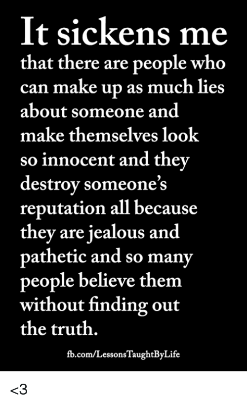 Jealous, Memes, and fb.com: It sickens me  that there are people who  can make up as much lies  about someone and  make themselves look  so innocent and thev  destrov someone's  reputation all because  they are jealous and  pathetic and so many  people believe them  without finding out  the truth.  fb.com/LessonsTaughtByLife <3