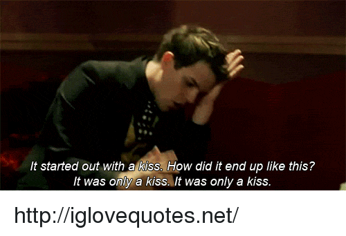 It Started Out With A Kiss: It started out with a kiss. How did it end up like this?  It was only a kiss. It was only a kiss http://iglovequotes.net/