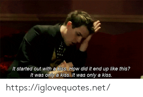 It Started Out With A Kiss: It started out with a kiss. How did it end up like this?  It was only a kiss. It was only a kiss. https://iglovequotes.net/