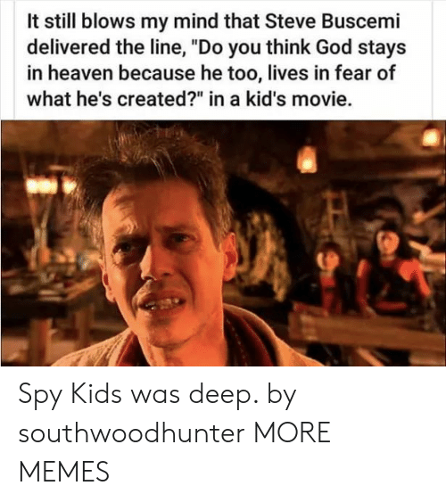 "Dank, God, and Heaven: It still blows my mind that Steve Buscemi  delivered the line, ""Do you think God stays  in heaven because he too, lives in fear of  what he's created?"" in a kid's movie. Spy Kids was deep. by southwoodhunter MORE MEMES"