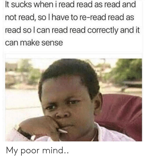 Mind, Can, and Make: It sucks when i read read as read and  not read, so I have to re-read read as  read so l can read read correctly and it  can make sense My poor mind..