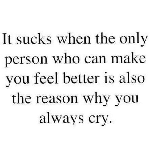 It Sucks: It sucks when the only  person who can make  you feel better is also  the reason why you  always cry