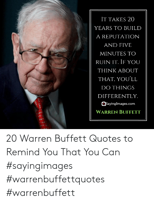 Quotes, Warren Buffett, and Com: IT TAKES 20  YEARS TO BUILD  A REPUTATIONN  AND FIVE  MINUTES TO  RUIN IT. IF YOU  THINK ABOUT  THAT, YOU'LL  DO THINGS  DIFFERENTLY  sayinglmages.com  WARREN BUFFETT 20 Warren Buffett Quotes to Remind You That You Can #sayingimages #warrenbuffettquotes #warrenbuffett