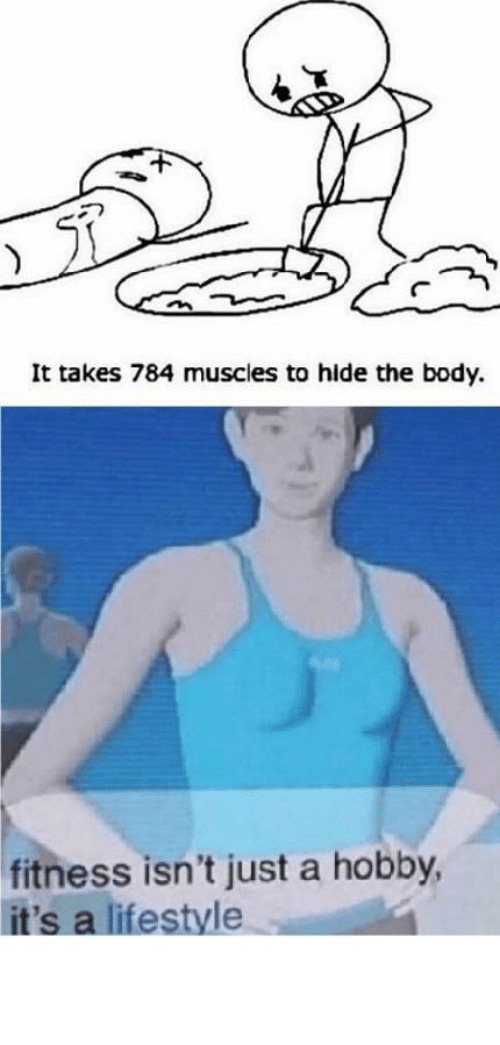 The Body: It takes 784 muscles to hide the body.  fitness isn't just a hobby,  it's a lifestyle This is my daily workout! by petter35 MORE MEMES