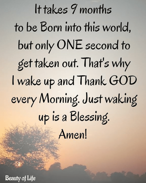 God, Life, and Memes: It takes 9 months  to be Born into this world,  but only ONE second to  get taken out. That's why  Twake up and Thank GOD  every Morning Just waking  up is a Blessing  Amen!  Beauty of Life