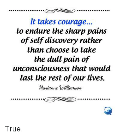 marianne: It takes courage...  to endure the sharp pains  of self discovery rather  than choose to take  the dull pain of  unconsciousness that would  last the rest of our lives  Marianne Williamson  GSTS True.