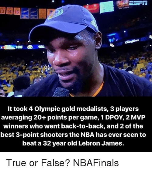 Dpoy: It took 4 Olympic gold medalists, 3 players  averaging 20+ points per game, 1 DPOY, 2 MVP  winners who went back-to-back, and2 of the  best 3-point shooters the NBA has ever seen to  beat a 32 year old Lebron James. True or False? NBAFinals