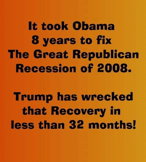 republican: It took Obama  8 years to fix  The Great Republican  Recession of 2008.  Trump has wrecked  that Recovery in  less than 32 months!
