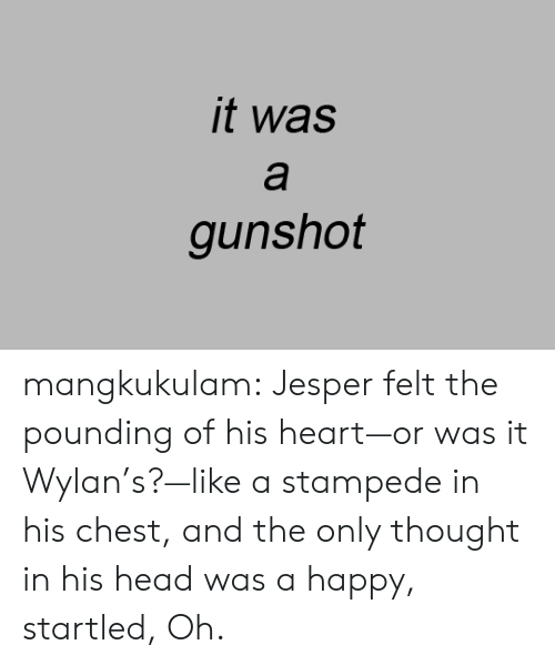 His Heart: it was  а  gunshot mangkukulam:  Jesper felt the pounding of his heart—or was it Wylan's?—like a stampede in his chest, and the only thought in his head was a happy, startled, Oh.
