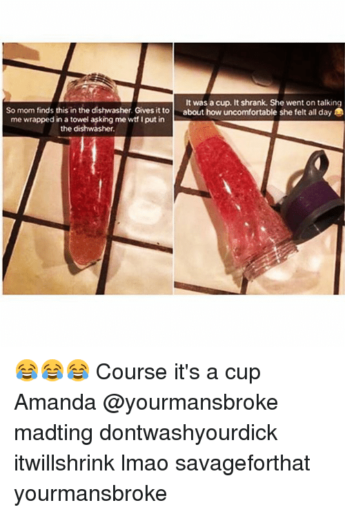 I Putted: It was a cup. It shrank. She went on talking  So mom finds this in the dishwasher. Gives it toabout how uncomfortable she felt all day  me wrapped in a towel asking me wt I put in  the dishwasher. 😂😂😂 Course it's a cup Amanda @yourmansbroke madting dontwashyourdick itwillshrink lmao savageforthat yourmansbroke