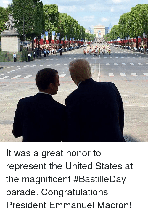 Emmanuel Macron: It was a great honor to represent the United States at the magnificent #BastilleDay parade. Congratulations President Emmanuel Macron!