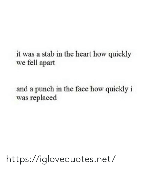 the face: it was a stab in the heart how quickly  we fell apart  and a punch in the face how quickly i  was replaced https://iglovequotes.net/