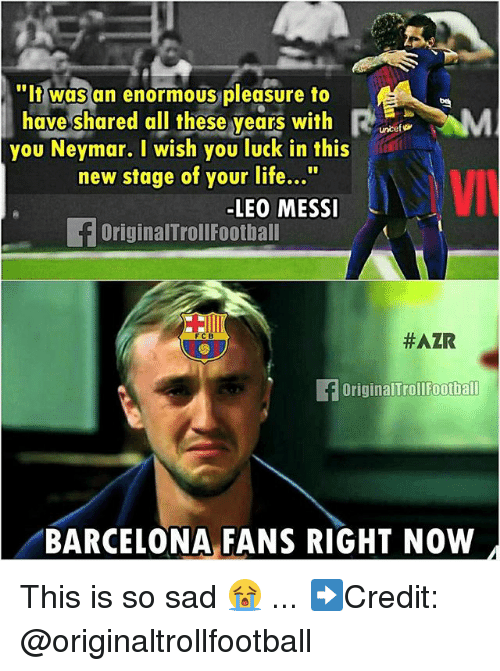 """Barcelona, Life, and Memes: """"It was an enormous pleasure to  have/shared all theseyears with me、M  you Neymar. I wish you luck in this  new stage of your life...""""  LEO MESSI  OriginalTrollFootbal  #AZR  FC B  OriginalTroll ootbal  BARCELONA FANS RIGHT NOW This is so sad 😭 ... ➡️Credit: @originaltrollfootball"""