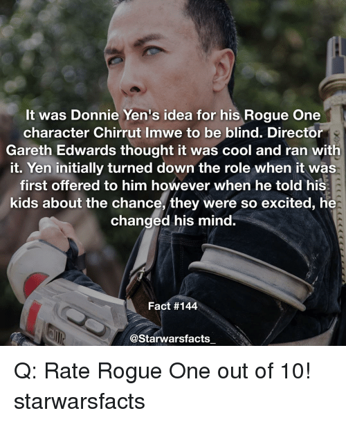 Excits: It was Donnie Yen's idea for his Rogue One  character Chirrut Imwe to be blind. Director  Gareth Edwards thought it was cool and ran with  it. Yen initially turned down the role when it was  first offered to him however when he told his  kids about the chance, they were so excited, he  changed his mind.  Fact #144  @Starwarsfacts Q: Rate Rogue One out of 10! starwarsfacts