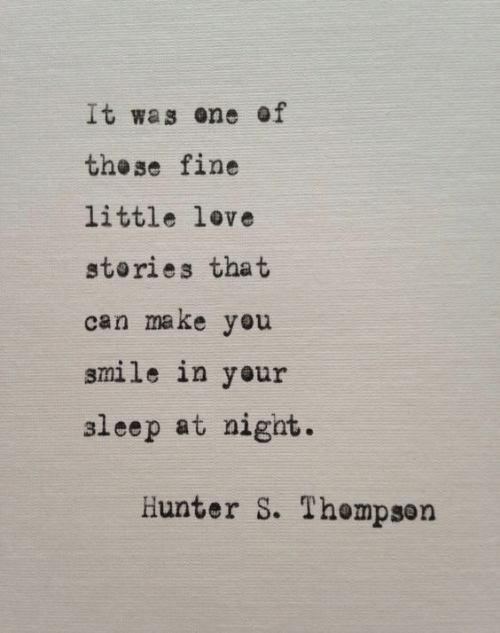 Love, Smile, and Hunter: It was ene of  the se fine  little love  stories that  can make you  smile in your  aleep at nigat.  Hunter S. Thempson