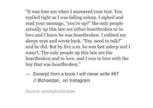 """Instagram, Love, and Book: """"It was four am when I answered your text. You  replied right as I was falling asleep. I sighed and  read your message, """"you're up?"""" the only people  actually up this late are either heartbroken or in  love and I knew he was heartbroken. I rubbed my  sleepy eyes and wrote back. """"Yes. need to talk?  and he did. But by five a.m. he was fast asleep and I  wasn't. The only people up this late are the  heartbroken and in love. and I was in love with the  boy that was heartbroken.  Excerpt from a book I will never write #67  // @charidan_ on Instagram  Source: excerptsofstories"""
