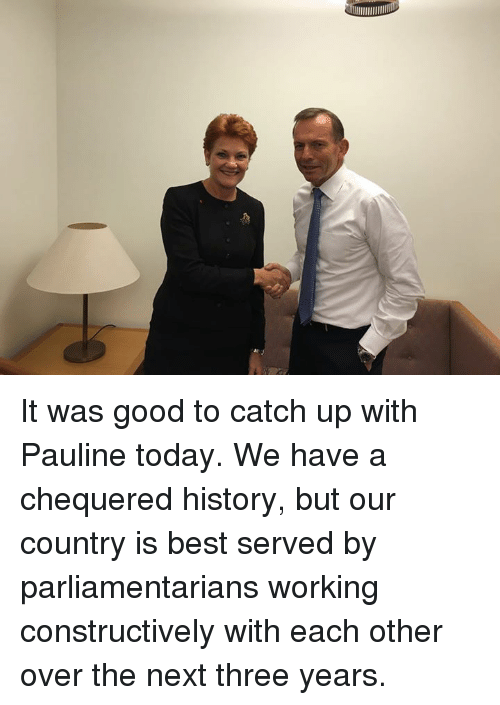 Overation: It was good to catch up with Pauline today. We have a chequered history, but our country is best served by parliamentarians working constructively with each other over the next three years.