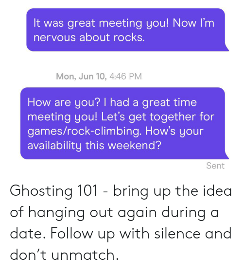 Climbing, Date, and Games: It was great meeting you! Now I'm  nervous about rocks.  Mon, Jun 10, 4:46 PM  How are you? I had a great time  meeting you! Let's get together for  games/rock-climbing. How's your  availability this weekend?  Sent Ghosting 101 - bring up the idea of hanging out again during a date. Follow up with silence and don't unmatch.