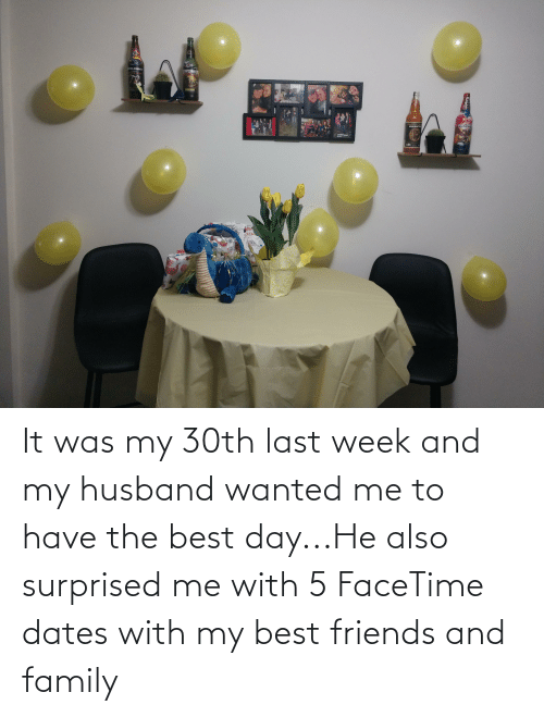 My Husband: It was my 30th last week and my husband wanted me to have the best day...He also surprised me with 5 FaceTime dates with my best friends and family