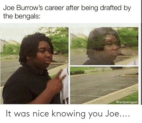 knowing: It was nice knowing you Joe....