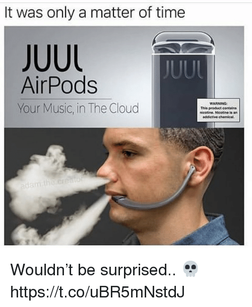 the cloud: It was only a matter of time  JUUL  AirPods  Your Music, in The Cloud  WARNING  This product contains  nicotine. Nicotine is  addictive chemical Wouldn't be surprised.. 💀 https://t.co/uBR5mNstdJ
