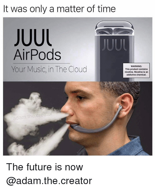 the cloud: It was only a matter of time  JUUL  JUUl  AirPods  Your Music, in The Cloud  WARNING  This product contains  nicotine. Nicotine is an  addictive chemical  adam the creato The future is now @adam.the.creator