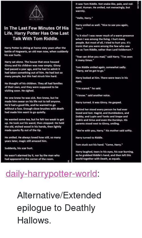 """Many Years Later: It was Tom Riddle. Not snake-like, pale, and red  eyed. Human. He smiled, not menacingly, but£  warmly.  Hello, Harry.  Harry smiled as well. """"Nice to see you again,  In The Last Few Minutes Of Hisom.  Life, Harry Potter Has One Last  """"is it nice? I was never much of a warm presence  when I was among the living.I hurt many  people. But most of all, I tried to hurt you. It's  ironic that you were among the few who saw  me as Tom Riddle, rather than Lord Voldemort.""""  Talk With Tom Riddle.  Harry Potter is sitting at home sixty years after the  battle of Hogwarts, an old man now, when suddenly  his scar hurts.  Fear can drive you mad,"""" said Harry. """"I've seen  it many times.""""  Harry sat alone. The house that once housed  Ginny and his children was near empty. Ginny  had passed a year ago, and he had to admit it  had taken something out of him. He had lost so  many people, but this had struck him hard.  Tom Riddle smiled again, somewhat sadly.  Harry, we've got to go.  Harry looked at him. There were tears in his  eyes.  He thought of his children. They all had families  of their own, and they were supposed to be  visiting soon. He sighed  I'm scared."""" he said  know."""" said another voice.  No one knew he was sick. Ron knew, but he  made him swear on his life not to tell anyone.  He'd had a good life, and he wanted to go  without a fuss. Enough close brushes with death  had made him want to go quietly.  Harry turned, It was Ginny, He gasped.  Behind her stood every person he had ever  loved and lost. Hagrid, and Dumbledore, and  Dobby, and Lupin and Tonks and Snape and  Cedric and Sirius and even the Dursleys. His  parents stood next to Ginny, smiling  He wanted some tea, but he felt too weak to get  up. He took out his wand, then stopped. He held  the old, etched wood in his hands, then lightly  made sparks fly out of the tip.  """"We're with you, Harry."""" his mother said softly  Harry turned to Riddle.  Tom stuck out his hand. """"Come, Harry.""""  He smiled. He """