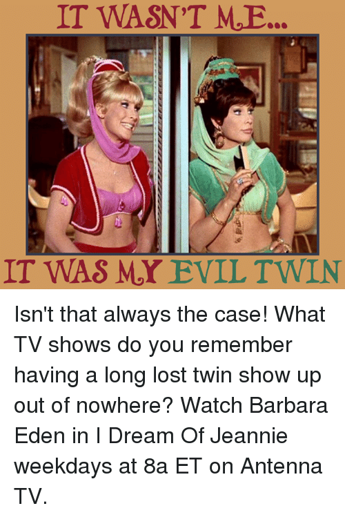 Evil Twin: IT WASN'T MoE...  IT WAS MY EVIL TWIN Isn't that always the case! What TV shows do you remember having a long lost twin show up out of nowhere?  Watch Barbara Eden in I Dream Of Jeannie weekdays at 8a ET on Antenna TV.